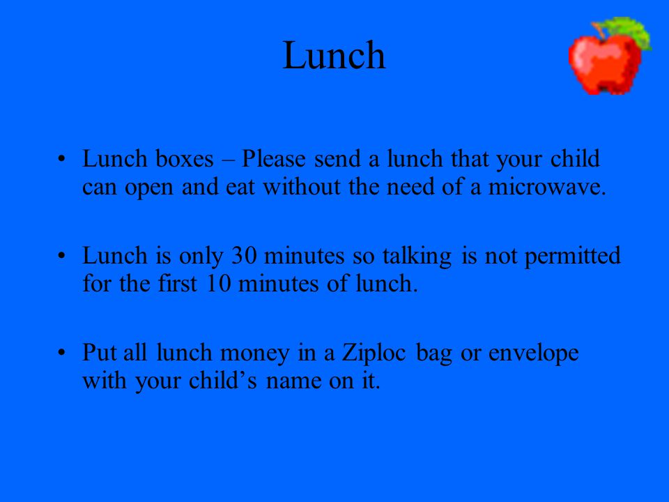 Lunch Lunch boxes – Please send a lunch that your child can open and eat without the need of a microwave.