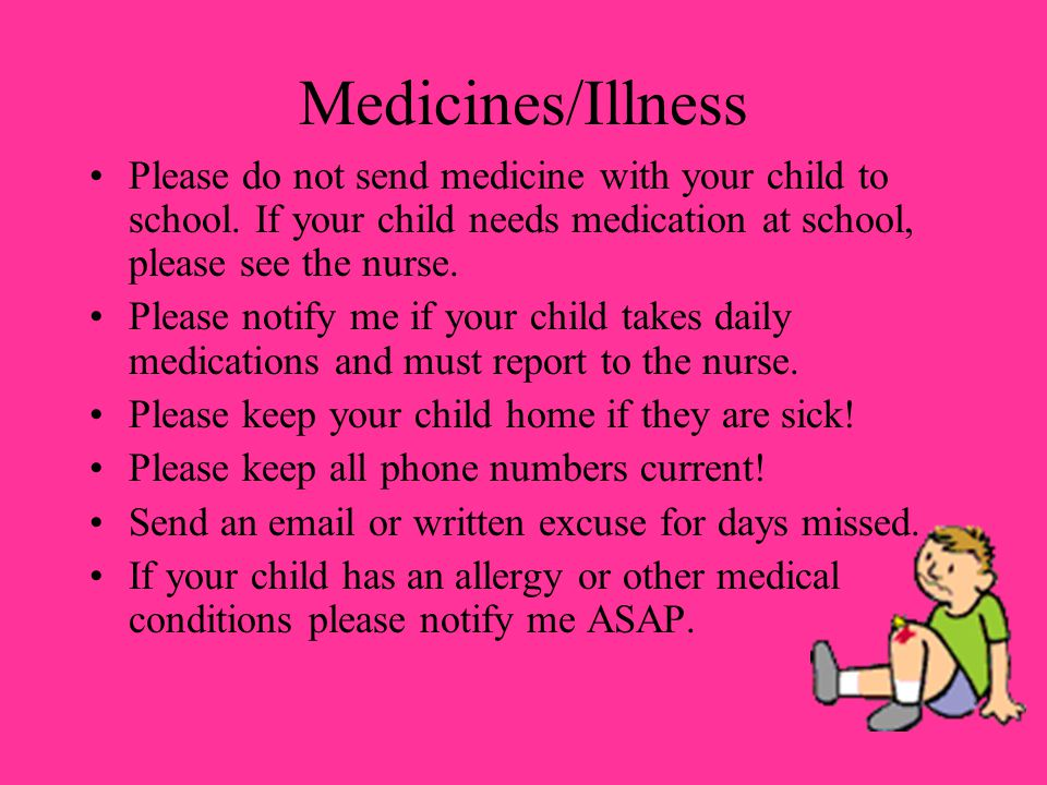 Medicines/Illness Please do not send medicine with your child to school. If your child needs medication at school, please see the nurse.