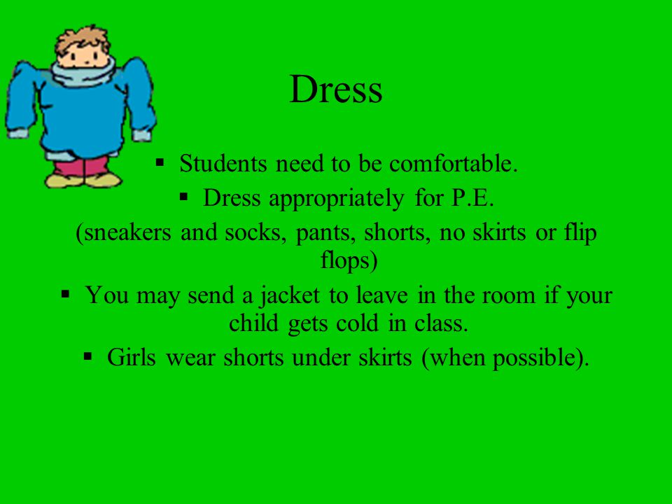 Dress Students need to be comfortable. Dress appropriately for P.E.
