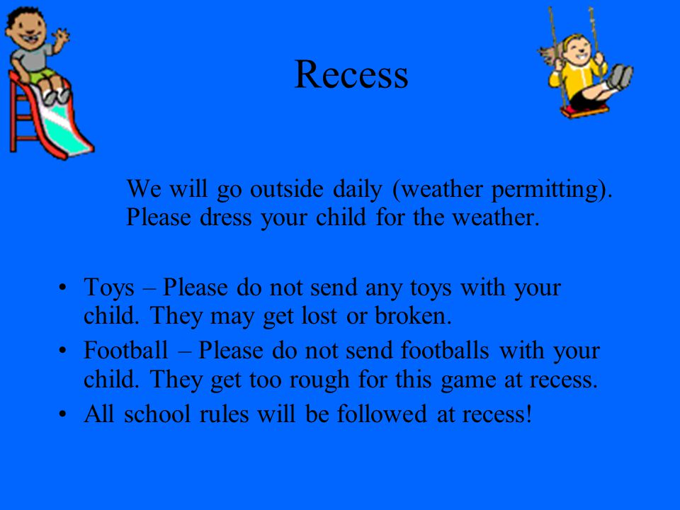 Recess We will go outside daily (weather permitting). Please dress your child for the weather.