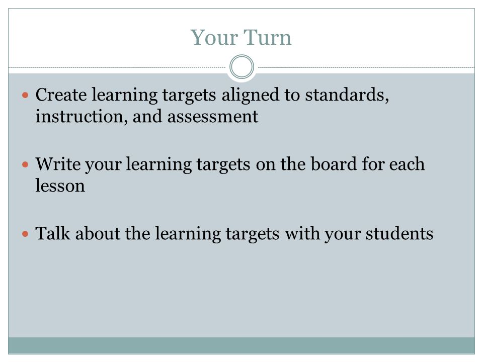 Your Turn Create learning targets aligned to standards, instruction, and assessment. Write your learning targets on the board for each lesson.