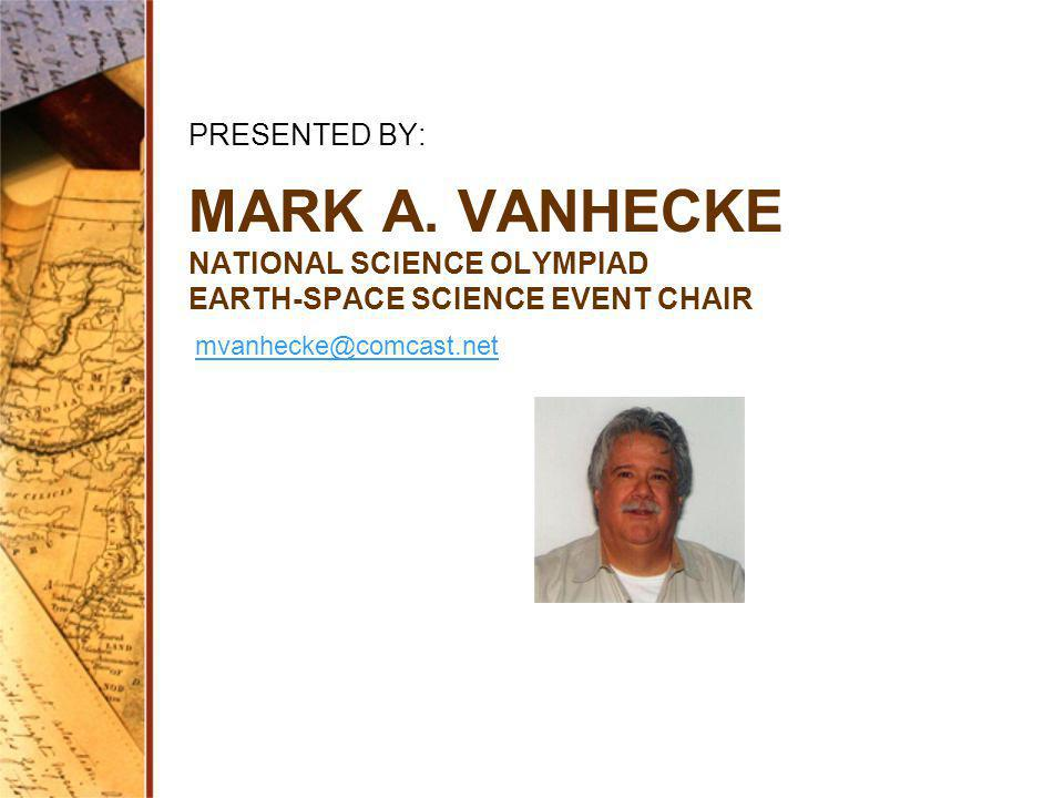 PRESENTED BY: Mark a. vanhecke National Science Olympiad Earth-space science event chair.