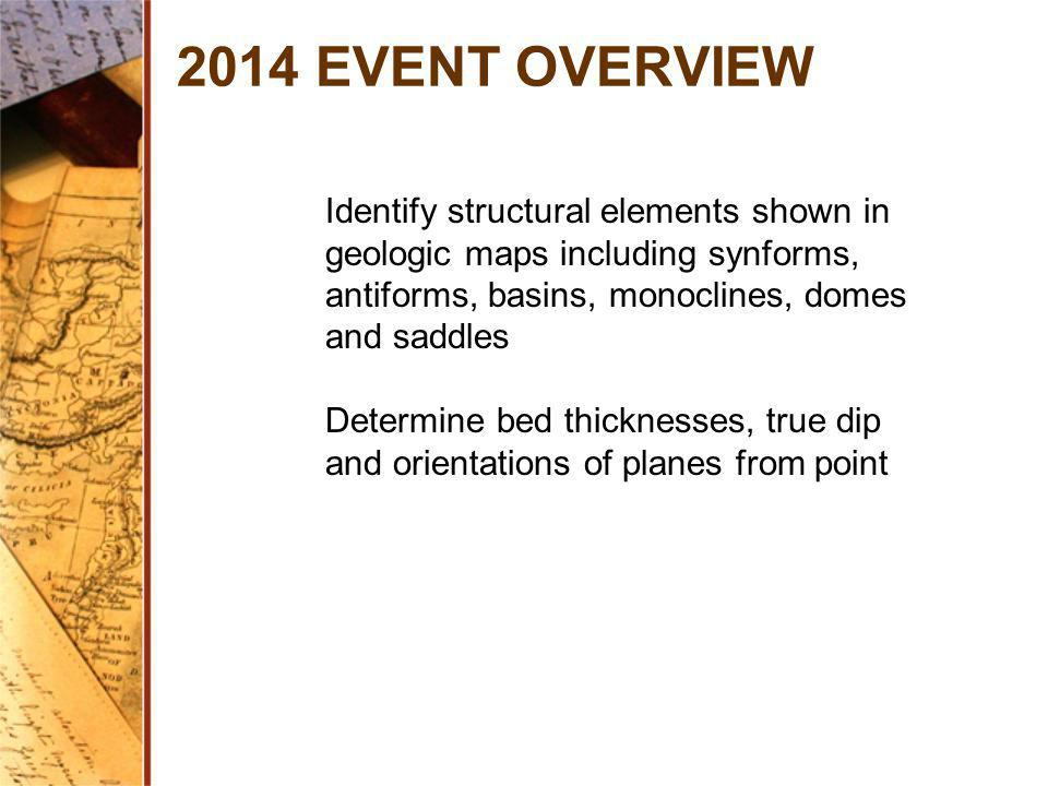 2014 EVENT OVERVIEW Identify structural elements shown in geologic maps including synforms, antiforms, basins, monoclines, domes and saddles.