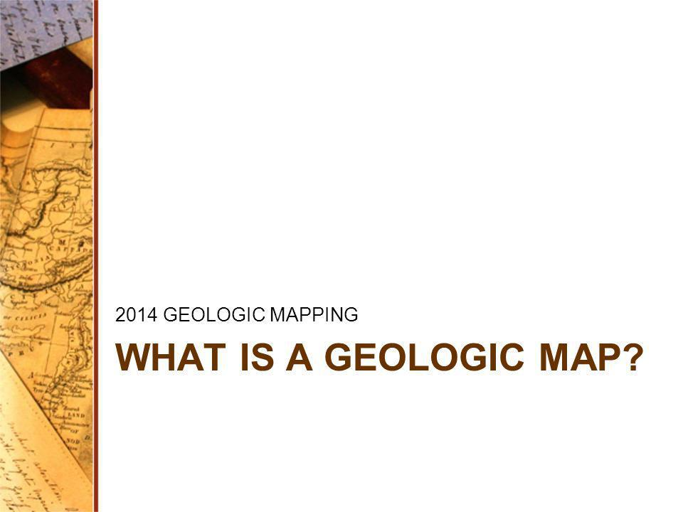 2014 GEOLOGIC MAPPING WHAT IS A GEOLOGIC MAP