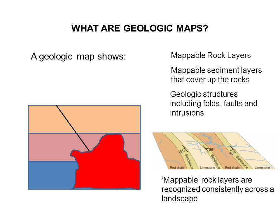 WHAT ARE GEOLOGIC MAPS A geologic map shows: Mappable Rock Layers