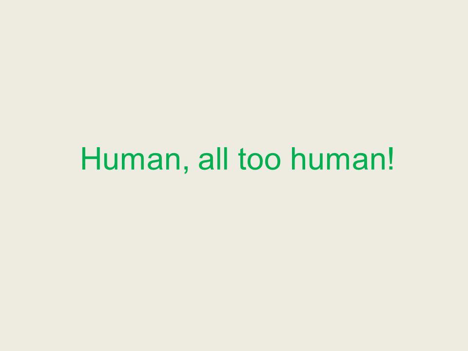 Human, all too human!