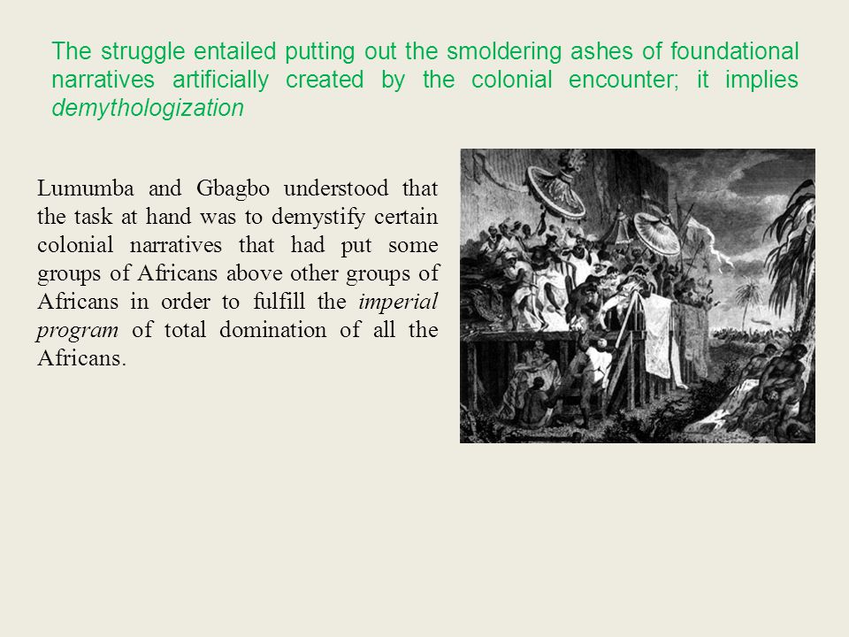 The struggle entailed putting out the smoldering ashes of foundational narratives artificially created by the colonial encounter; it implies demythologization