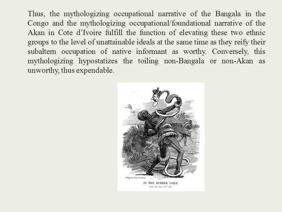 Thus, the mythologizing occupational narrative of the Bangala in the Congo and the mythologizing occupational/foundational narrative of the Akan in Cote d'Ivoire fulfill the function of elevating these two ethnic groups to the level of unattainable ideals at the same time as they reify their subaltern occupation of native informant as worthy.