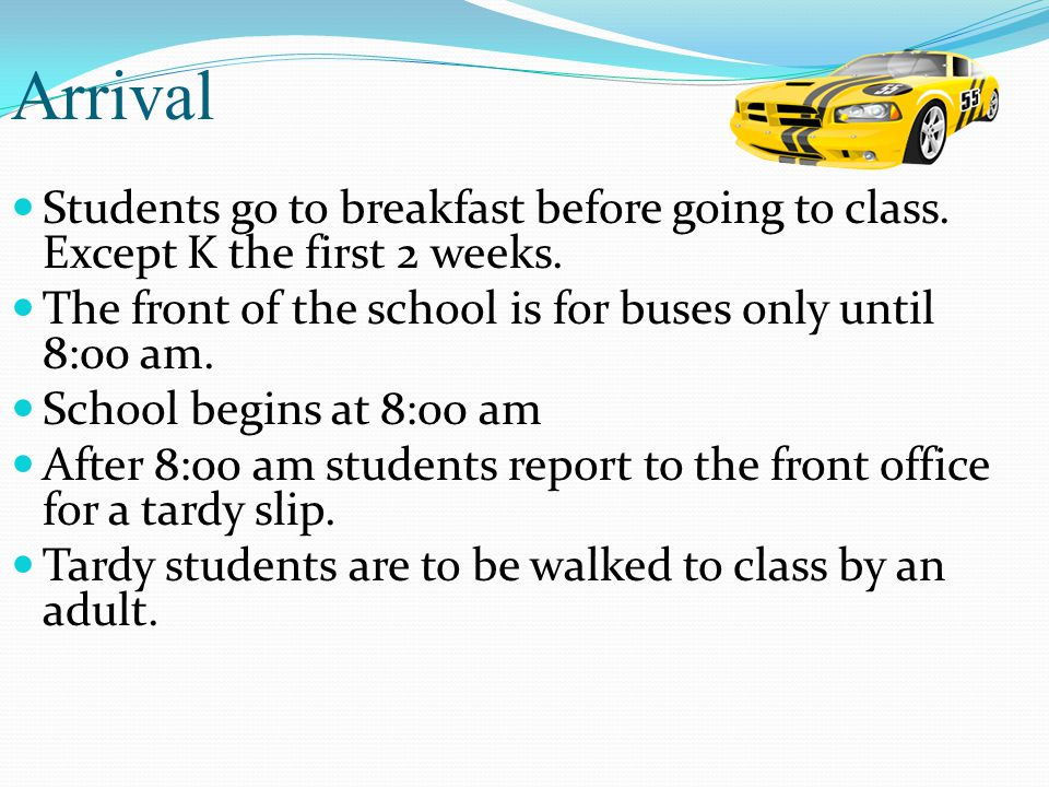 Arrival Students go to breakfast before going to class. Except K the first 2 weeks. The front of the school is for buses only until 8:00 am.