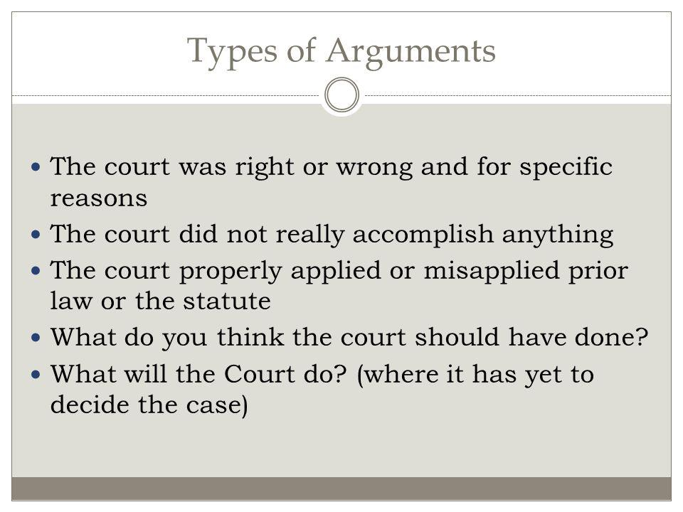 Types of Arguments The court was right or wrong and for specific reasons. The court did not really accomplish anything.