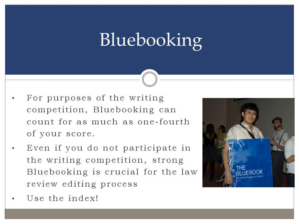 Bluebooking For purposes of the writing competition, Bluebooking can count for as much as one-fourth of your score.