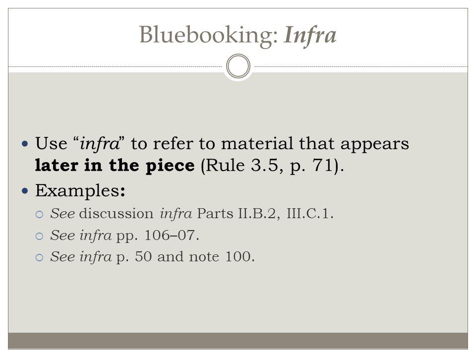 Bluebooking: Infra Use infra to refer to material that appears later in the piece (Rule 3.5, p. 71).