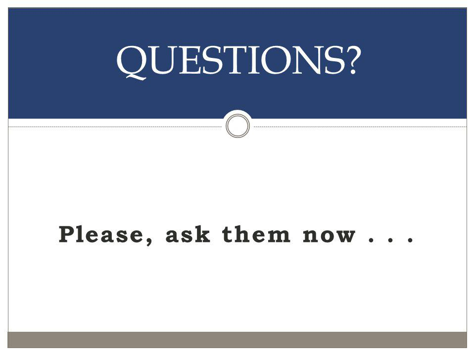 QUESTIONS Please, ask them now . . .