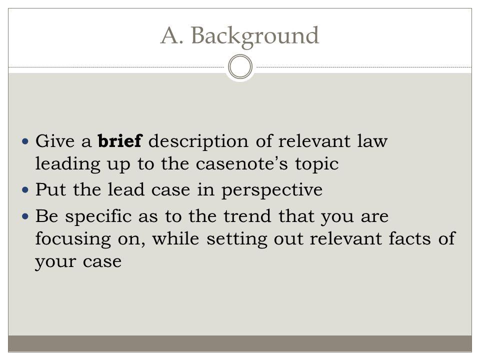 A. Background Give a brief description of relevant law leading up to the casenote's topic. Put the lead case in perspective.