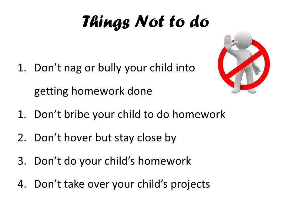 Things Not to do Don't nag or bully your child into