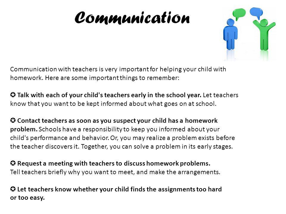 Communication Communication with teachers is very important for helping your child with. homework. Here are some important things to remember: