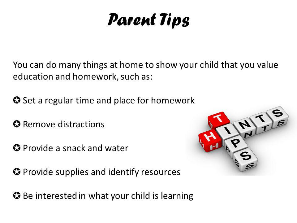 Parent Tips You can do many things at home to show your child that you value education and homework, such as: