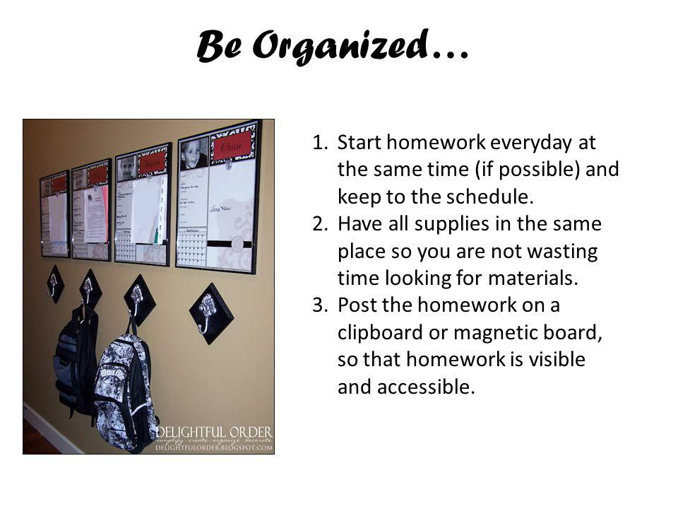 Be Organized… Start homework everyday at the same time (if possible) and keep to the schedule.