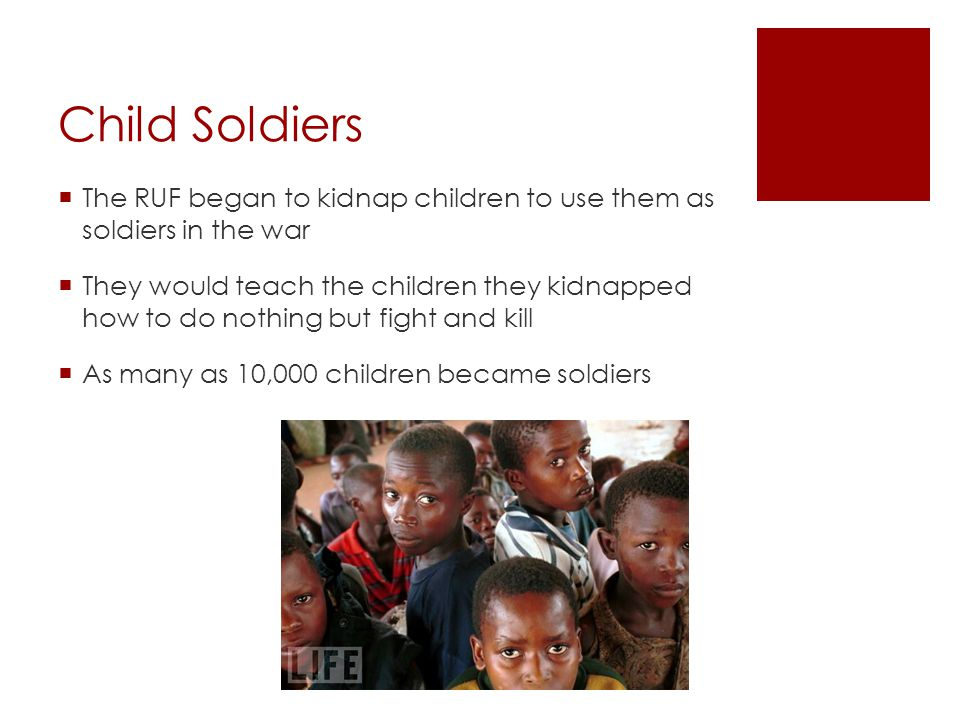 Child Soldiers The RUF began to kidnap children to use them as soldiers in the war.