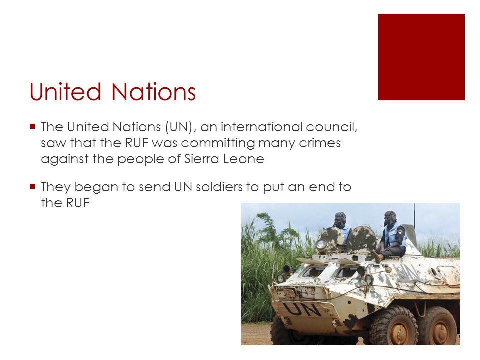 United Nations The United Nations (UN), an international council, saw that the RUF was committing many crimes against the people of Sierra Leone.