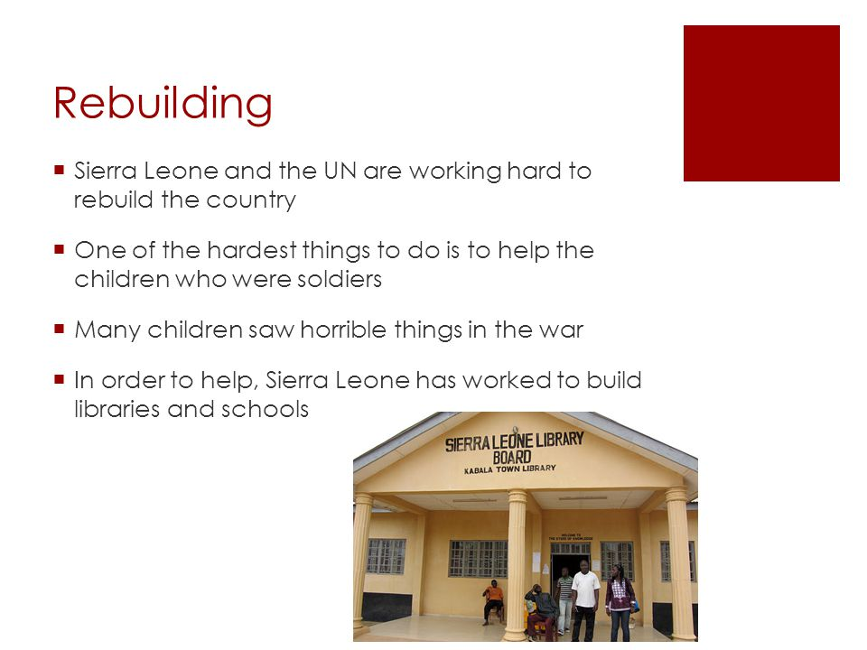 Rebuilding Sierra Leone and the UN are working hard to rebuild the country.