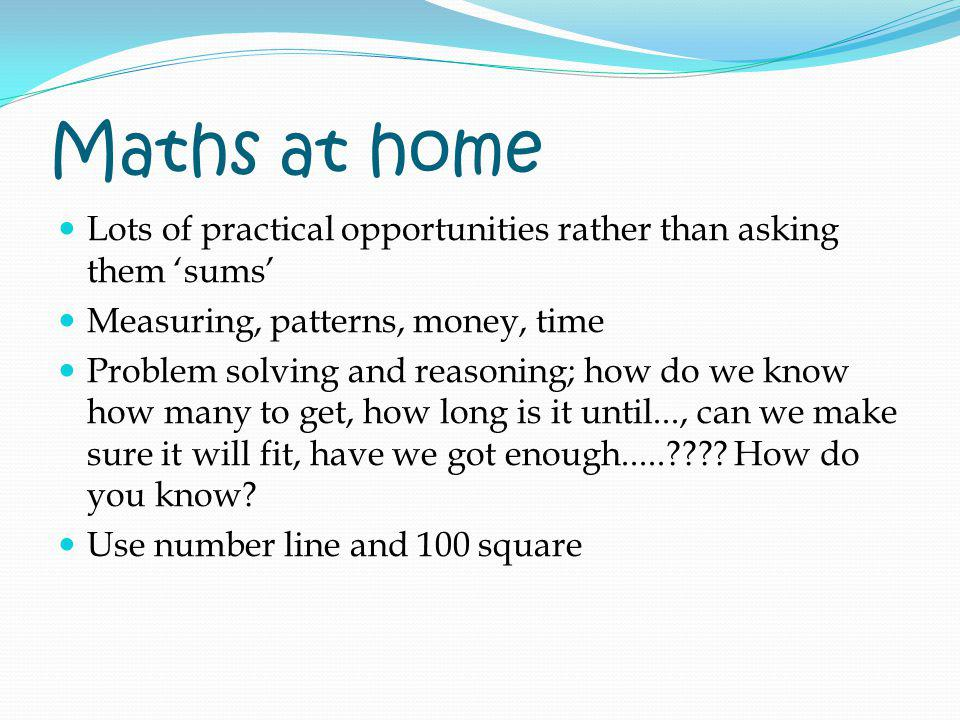 Maths at home Lots of practical opportunities rather than asking them 'sums' Measuring, patterns, money, time.