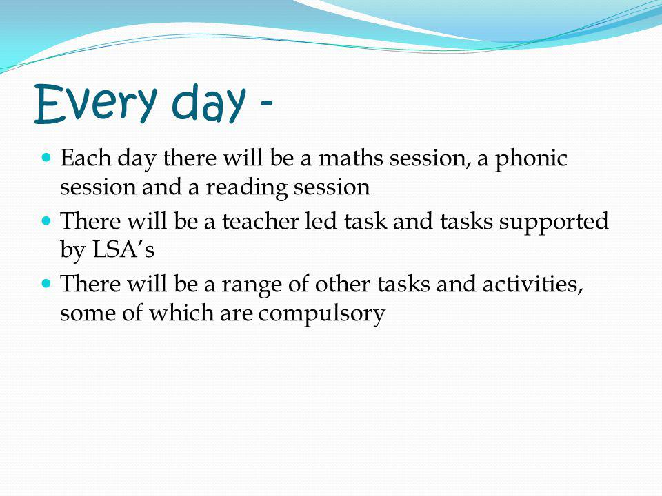 Every day - Each day there will be a maths session, a phonic session and a reading session.
