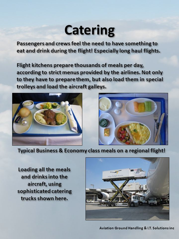 Catering Passengers and crews feel the need to have something to eat and drink during the flight! Especially long haul flights.