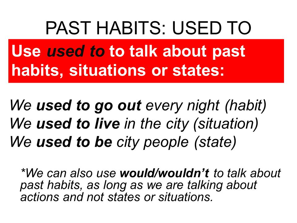 PAST HABITS: USED TO Use used to to talk about past habits, situations or states: We used to go out every night (habit)