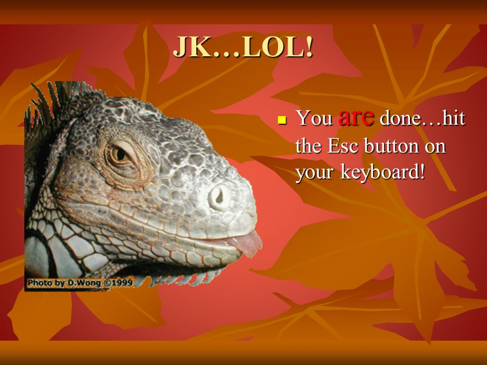 JK…LOL! You are done…hit the Esc button on your keyboard!