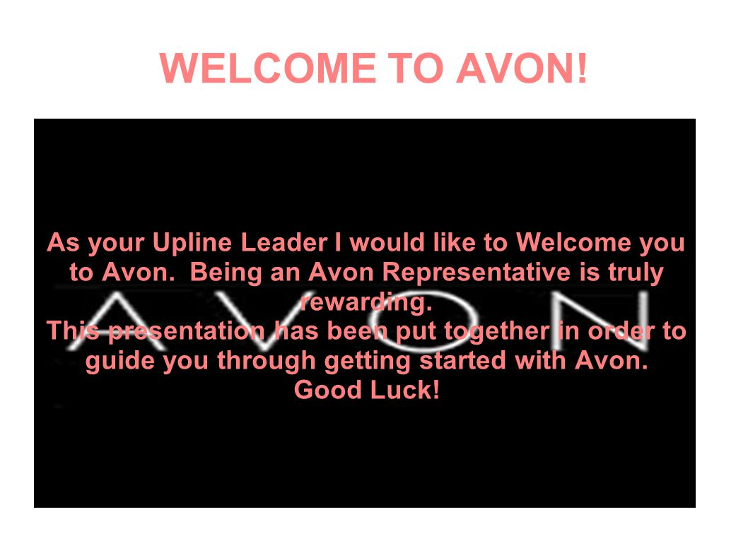 WELCOME TO AVON! As your Upline Leader I would like to Welcome you to Avon. Being an Avon Representative is truly rewarding.