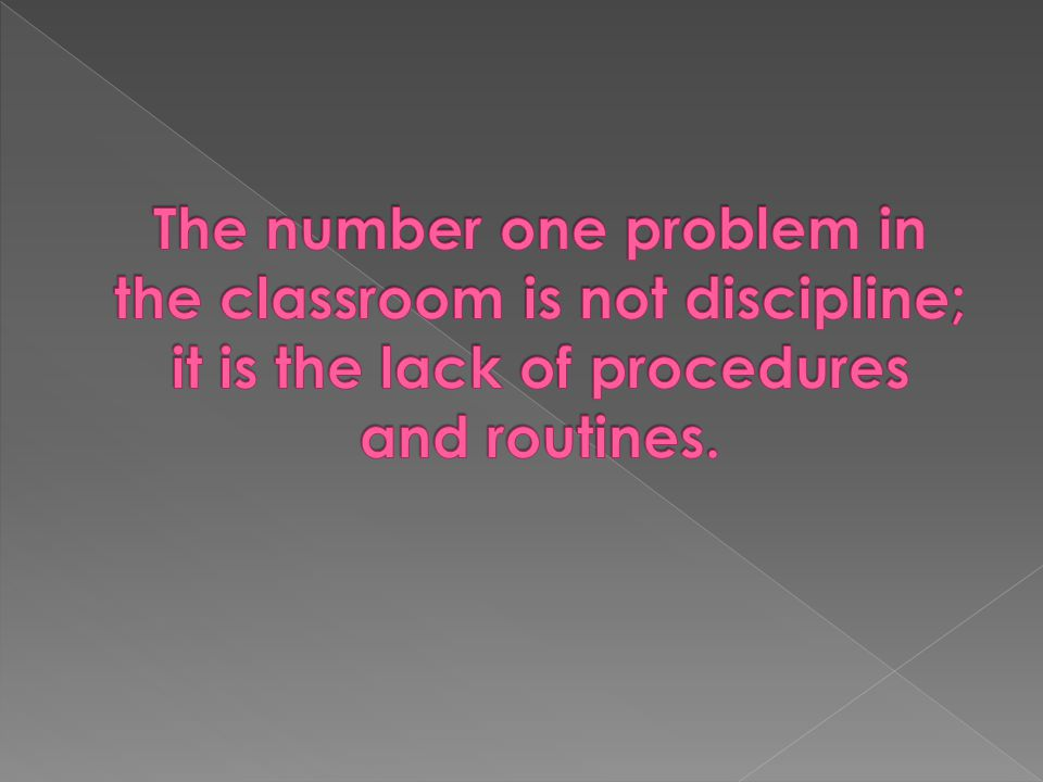 The number one problem in the classroom is not discipline; it is the lack of procedures and routines.