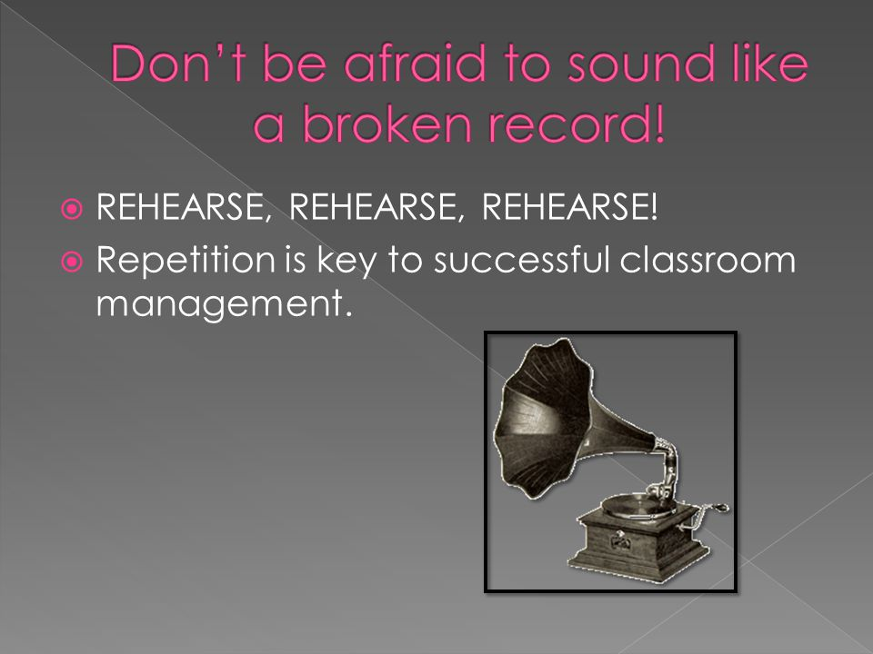Don't be afraid to sound like a broken record!