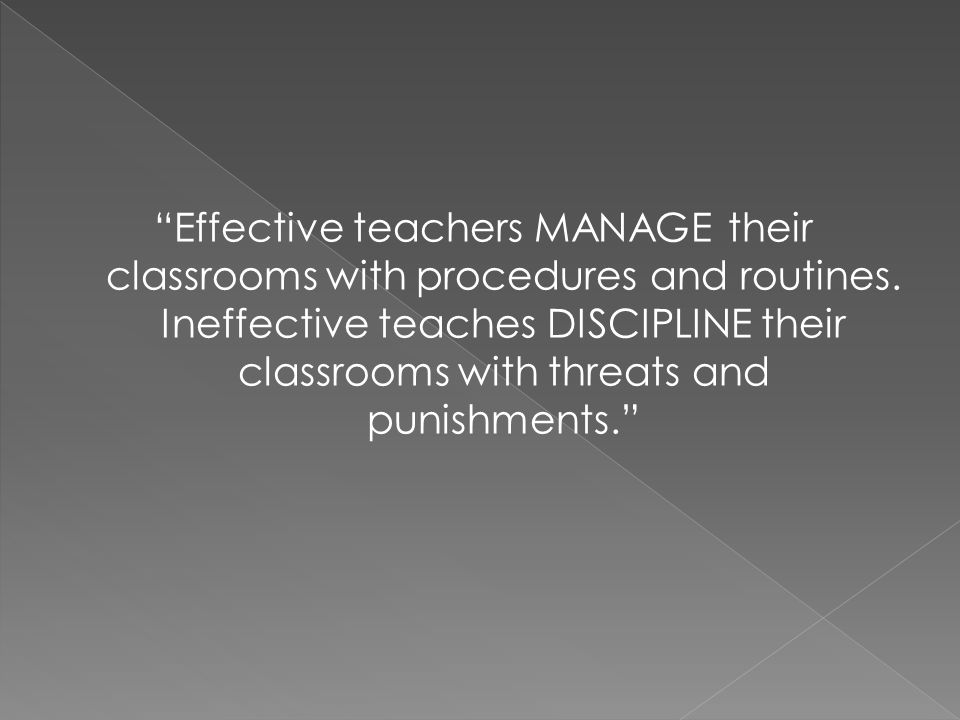 Effective teachers MANAGE their classrooms with procedures and routines.