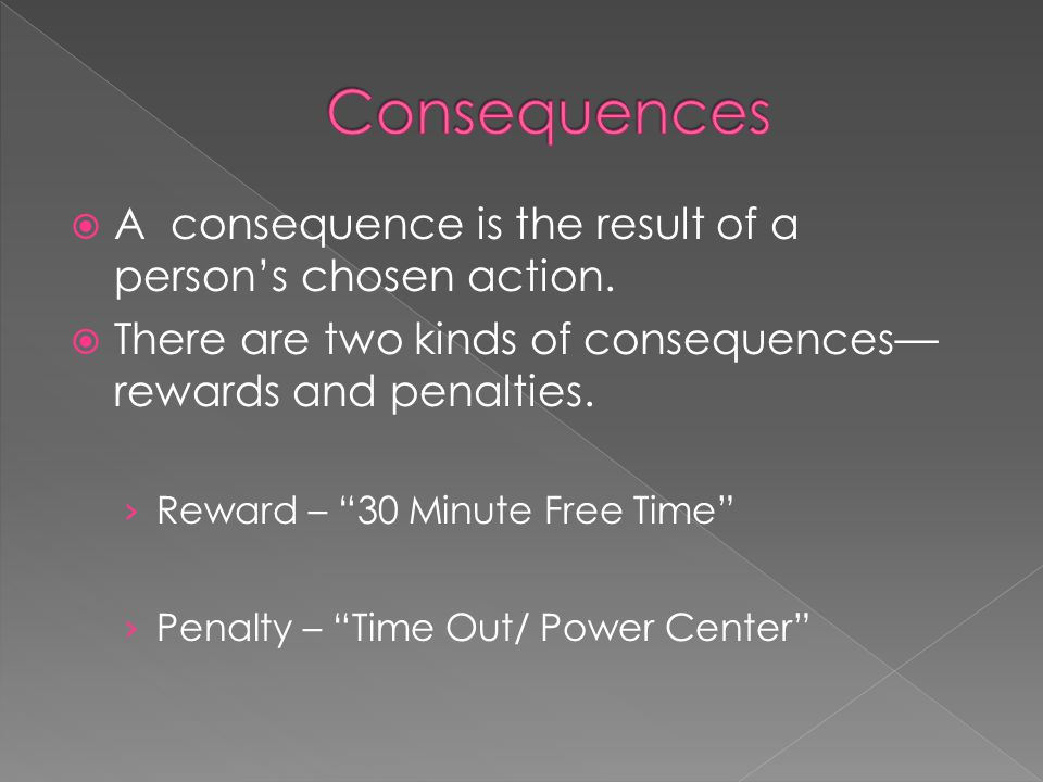 Consequences A consequence is the result of a person's chosen action.