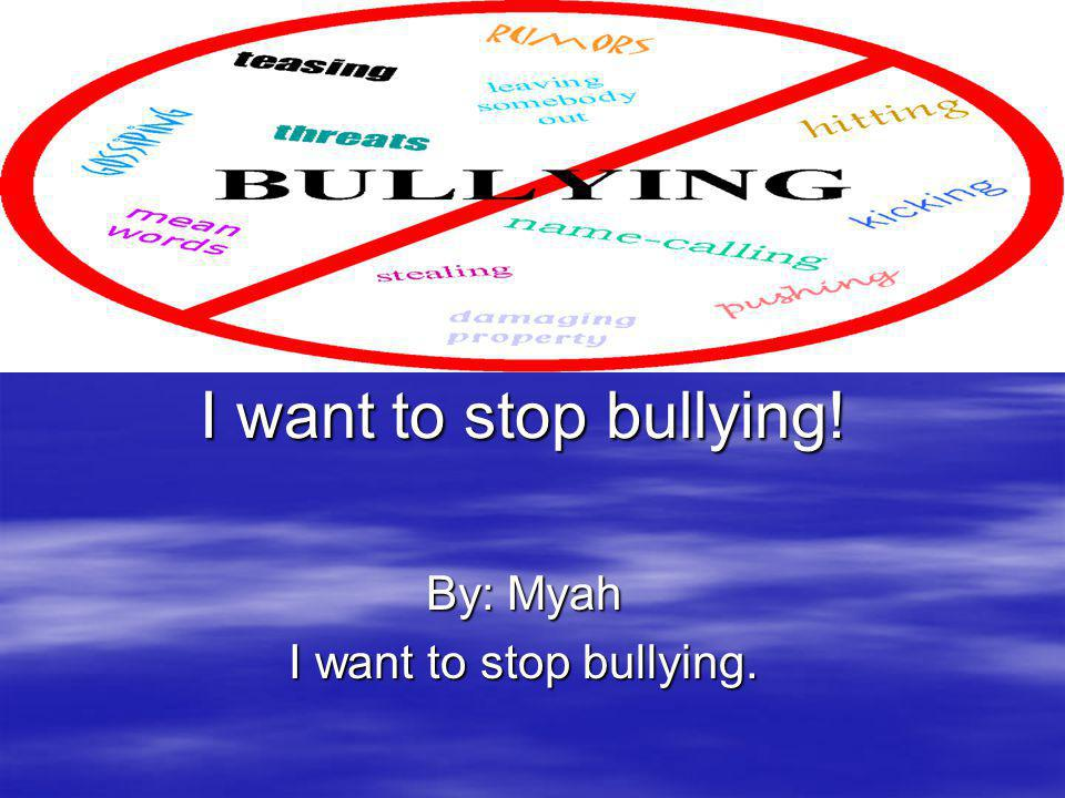 By: Myah I want to stop bullying.