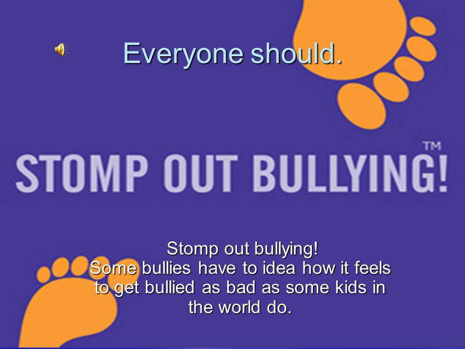 Everyone should. Stomp out bullying.