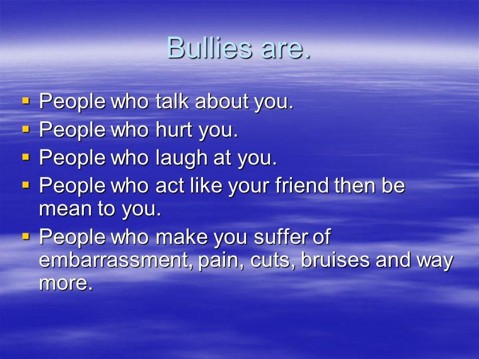Bullies are. People who talk about you. People who hurt you.