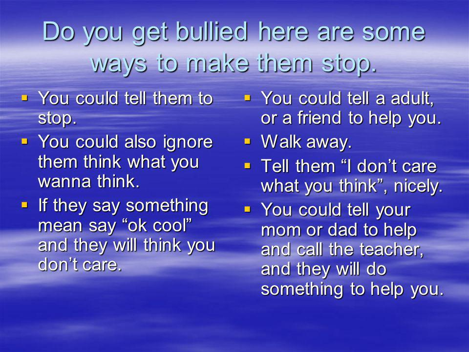 Do you get bullied here are some ways to make them stop.