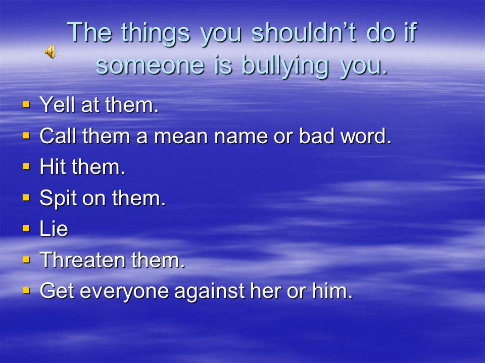 The things you shouldn't do if someone is bullying you.