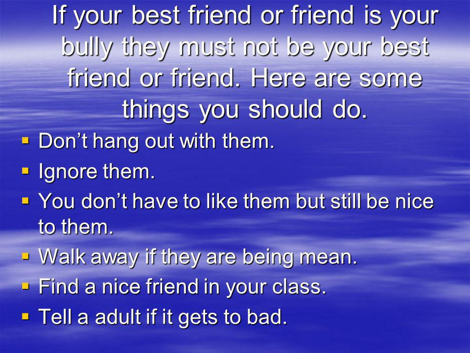 If your best friend or friend is your bully they must not be your best friend or friend. Here are some things you should do.