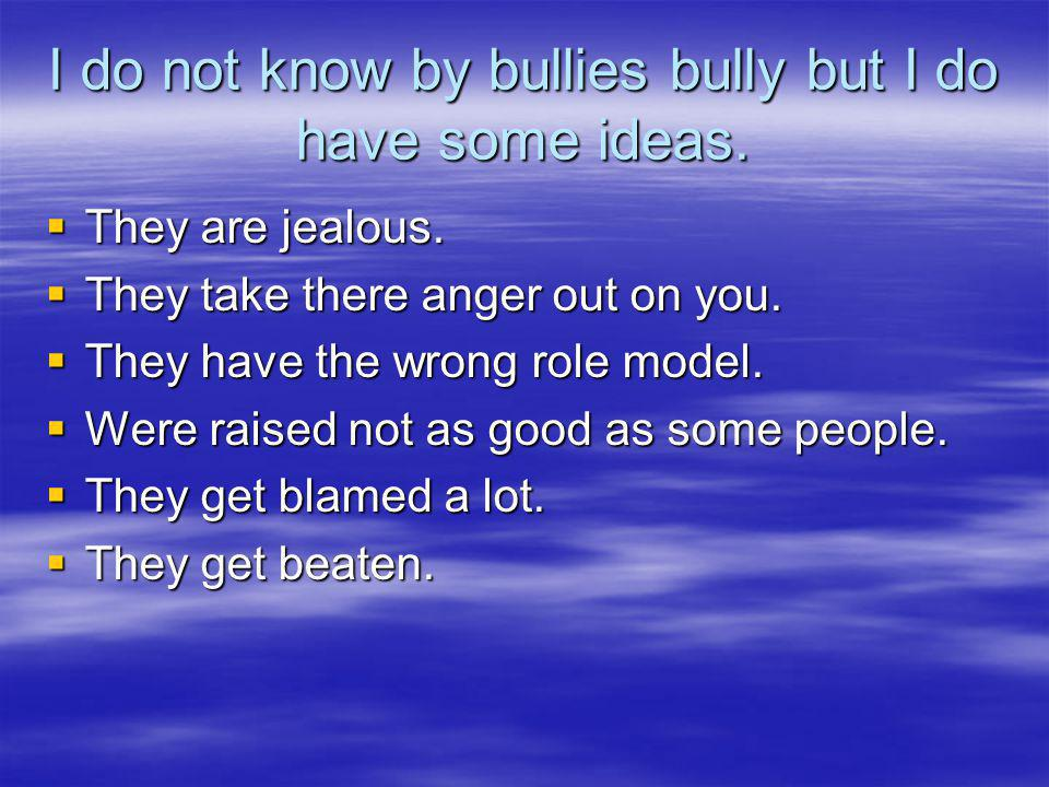 I do not know by bullies bully but I do have some ideas.