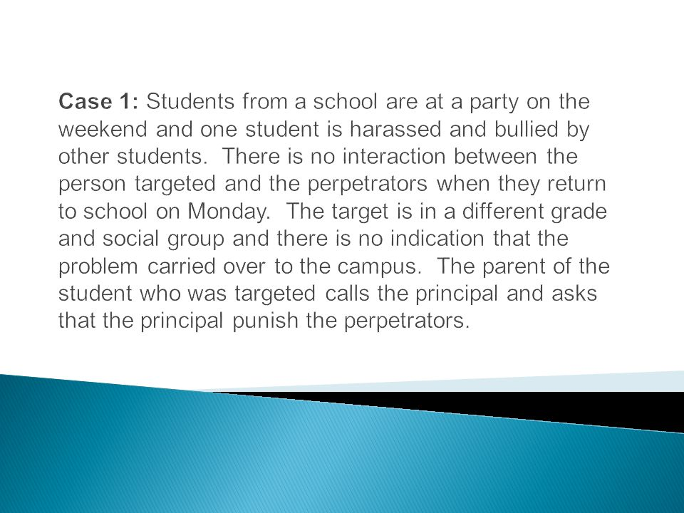 Case 1: Students from a school are at a party on the weekend and one student is harassed and bullied by other students. There is no interaction between the person targeted and the perpetrators when they return to school on Monday. The target is in a different grade and social group and there is no indication that the problem carried over to the campus. The parent of the student who was targeted calls the principal and asks that the principal punish the perpetrators.