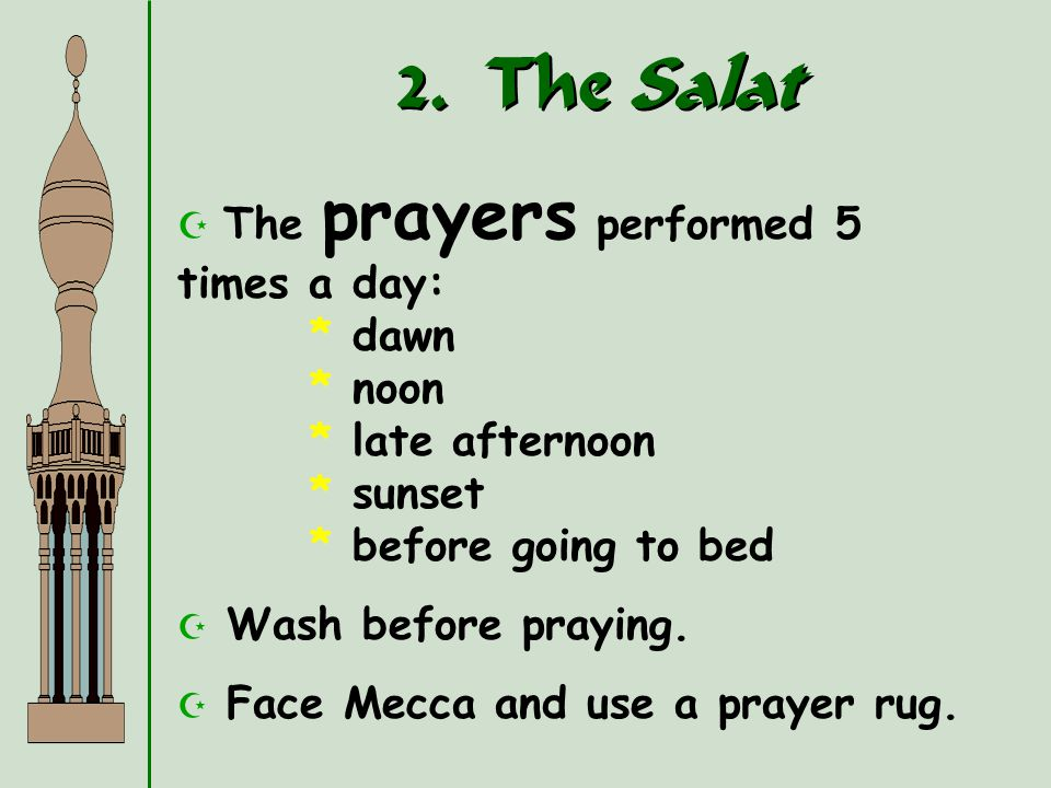 2. The Salat The prayers performed 5 times a day: * dawn * noon * late afternoon * sunset * before going to bed.