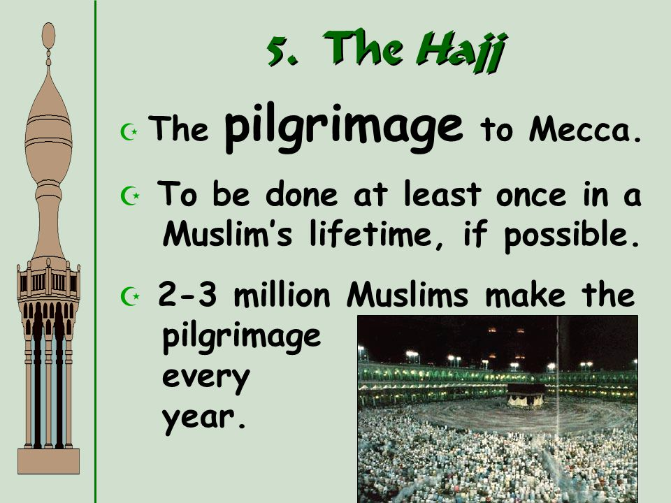 5. The Hajj The pilgrimage to Mecca. To be done at least once in a Muslim's lifetime, if possible.