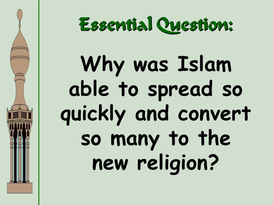 Essential Question: Why was Islam able to spread so quickly and convert so many to the new religion