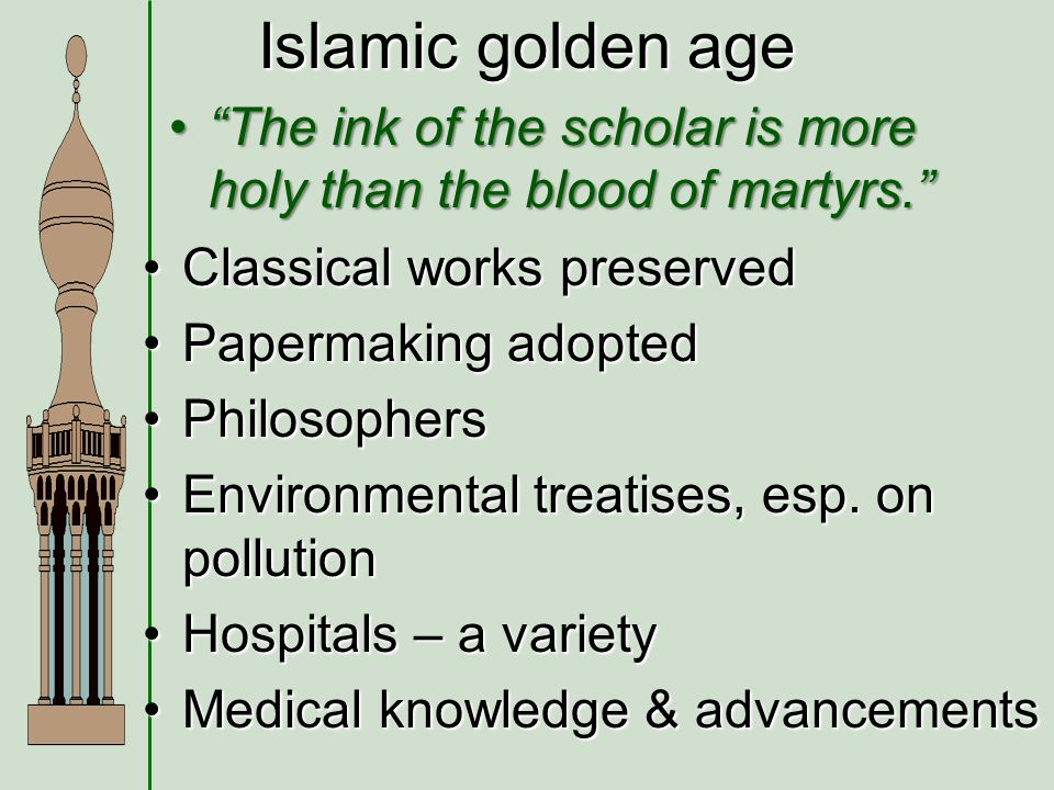 Islamic golden age The ink of the scholar is more holy than the blood of martyrs. Classical works preserved.