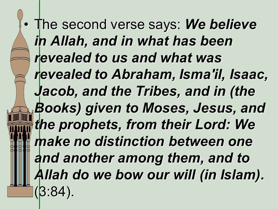 The second verse says: We believe in Allah, and in what has been revealed to us and what was revealed to Abraham, Isma il, Isaac, Jacob, and the Tribes, and in (the Books) given to Moses, Jesus, and the prophets, from their Lord: We make no distinction between one and another among them, and to Allah do we bow our will (in Islam).