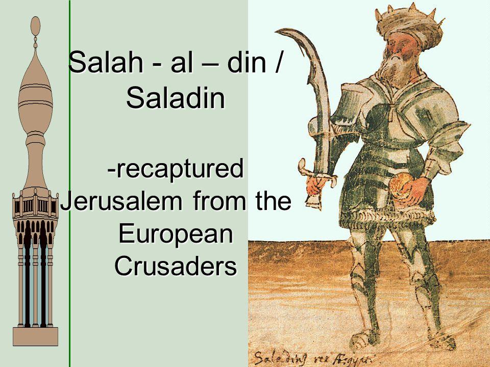Salah - al – din / Saladin -recaptured Jerusalem from the European Crusaders