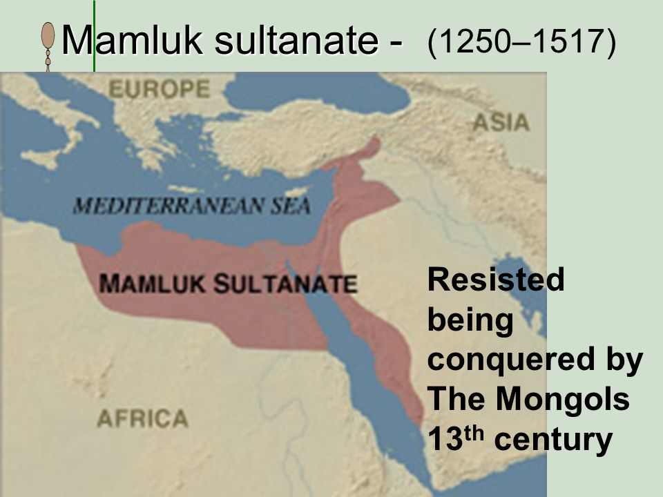 Mamluk sultanate - (1250–1517) Resisted being conquered by The Mongols
